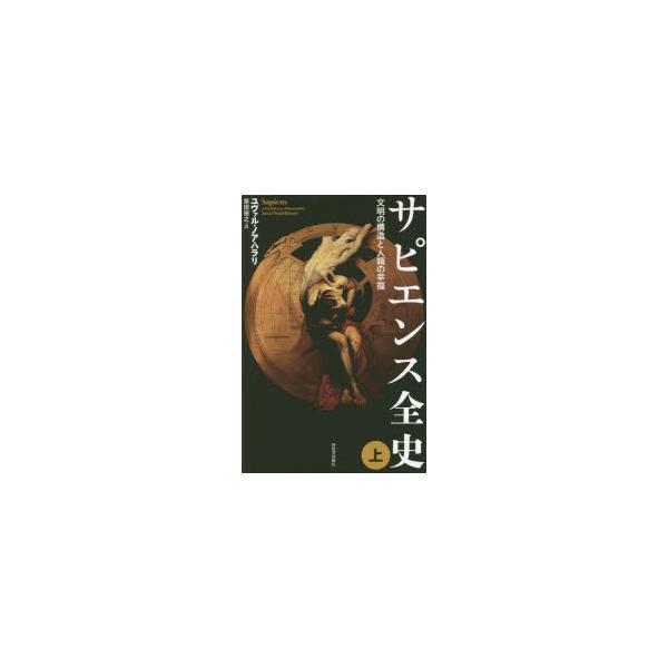 サピエンス全史 文明の構造と人類の幸福 上 ユヴァル・ノア・ハラリ/著 柴田裕之/訳