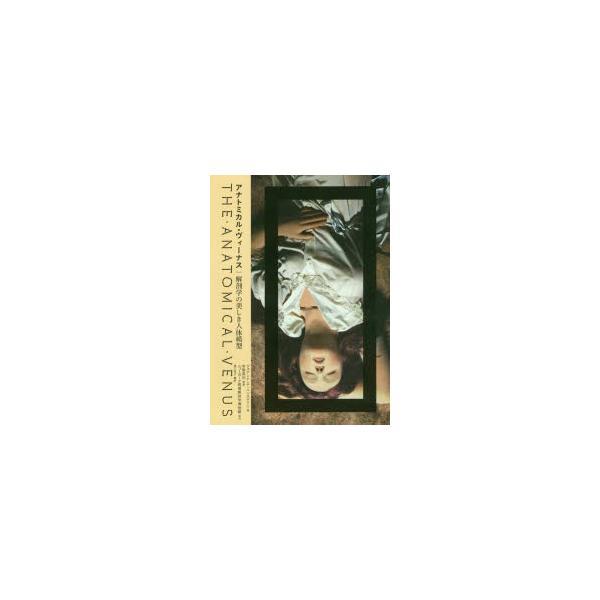 新品本/アナトミカル・ヴィーナス 解剖学の美しき人体模型 ジョアンナ・エーベンステイン/著 布施英利/監修 堀口容子/訳