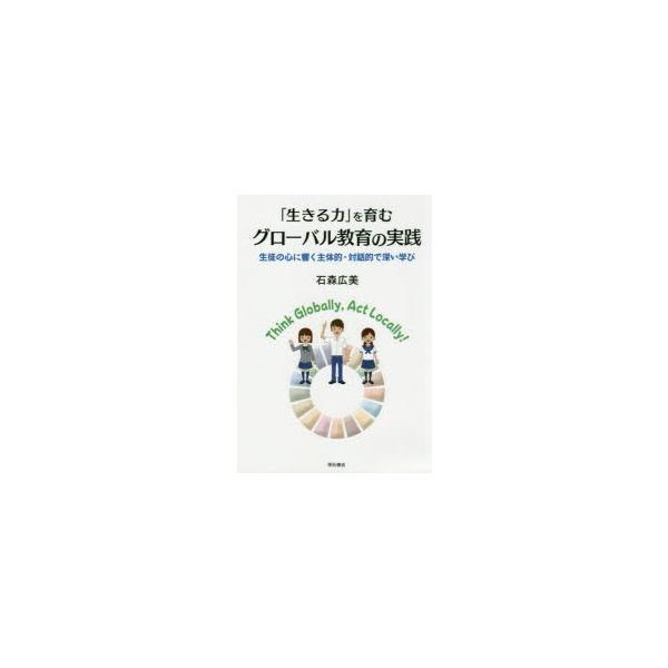 「生きる力」を育むグローバル教育の実践 生徒の心に響く主体的・対話的で深い学び 石森広美/著