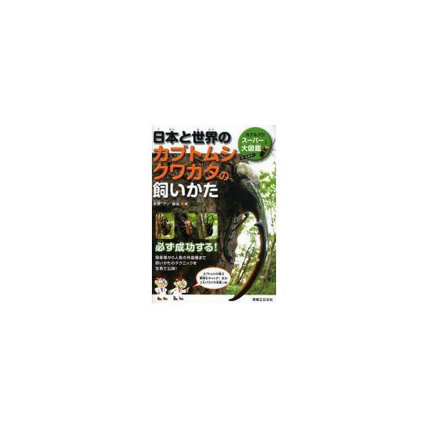 日本と世界のカブトムシクワガタの飼いかた カブ&クワスーパー大図鑑