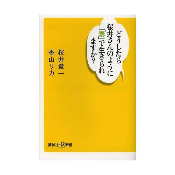 [本/雑誌]/どうしたら桜井さんのように「素」で生きられますか (講談社+α新書)/桜井章一/〔著〕 香山リカ/〔著〕(新書)