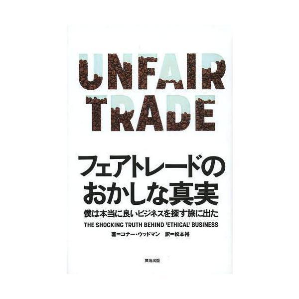 [本/雑誌]/フェアトレードのおかしな真実 僕は本当に良いビジネスを探す旅に出た / 原タイトル:UNFAIR TRADE/コナー・ウッドマン/著 松