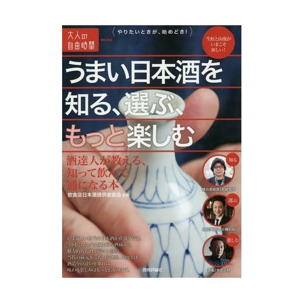 [本/雑誌]/うまい日本酒を知る、選ぶ、もっと楽しむ 酒達人が教える、知って飲んで通になる本 (大人の自由時間mini)/飲食店日本酒提供者協会/