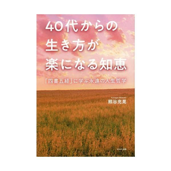 [本/雑誌]/40代からの生き方が楽になる知恵 「四書五経」に学ぶ永遠の人生哲学/熊谷充晃/著