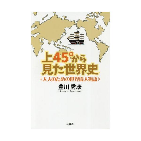[本/雑誌]/上45°から見た世界史 大人のための世界偉人物語/豊川秀康/著