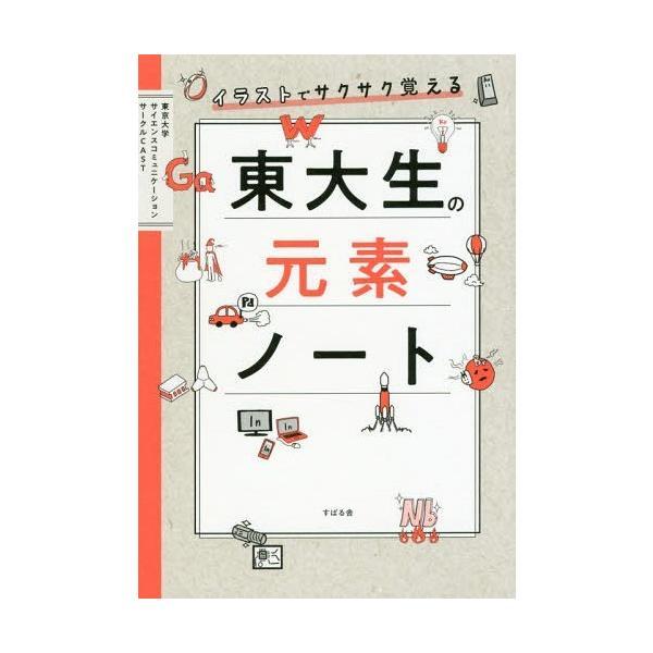 [本/雑誌]/イラストでサクサク覚える東大生の元素ノート/東京大学サイエンスコミュニケーションサークルCAST/著