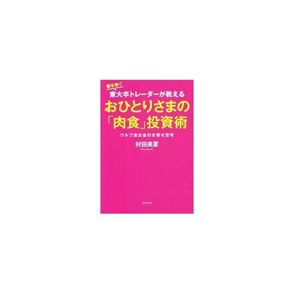 億を稼ぐ東大卒トレーダーが教えるおひとりさまの「肉食」投資術/村田美夏