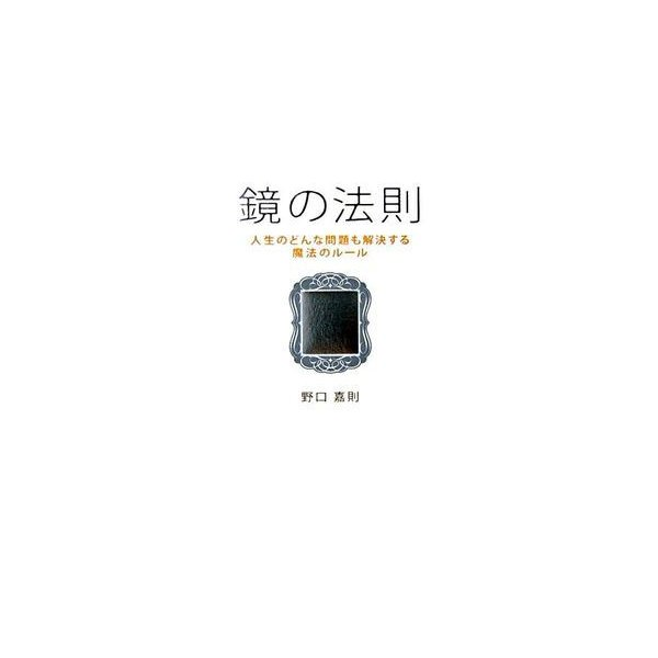 鏡の法則 人生のどんな問題も解決する魔法のルール 野口 嘉則 B:良好 G0480B|souiku-jp