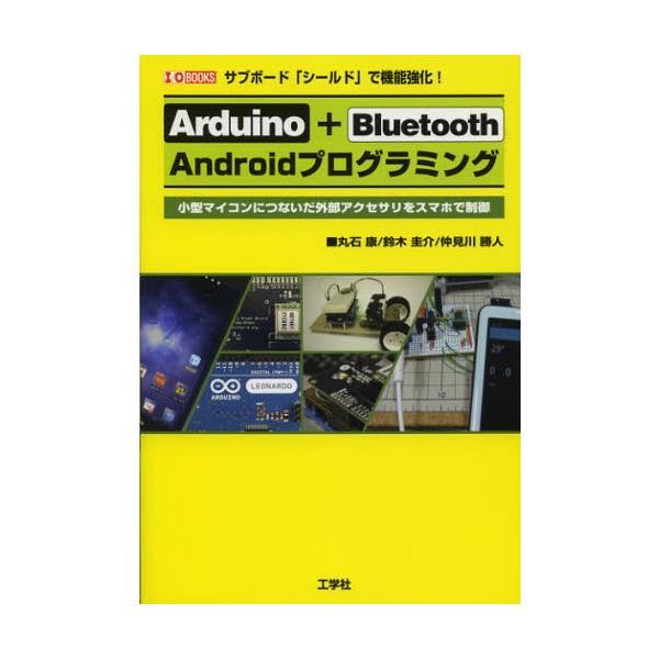 Arduino+Bluetooth Androidプログラミング サブボード「シールド」で機能強化! 小型マイコンにつないだ外部アクセサリをスマホで制御