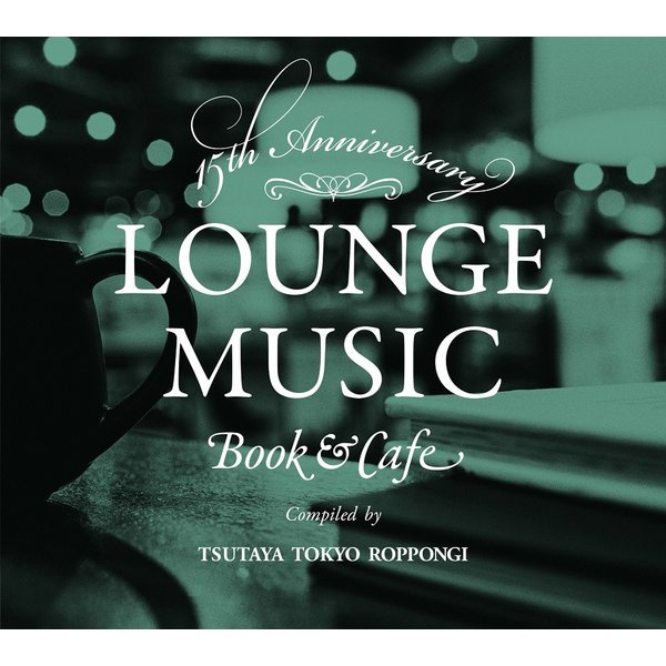 【TSUTAYA TOKYO ROPPONGIオリジナルCD】15th Anniversary LOUNGE MUSIC Book & Cafe compiled by TSUTAYA TOKYO ROPPONGI|t-tokyoroppongi