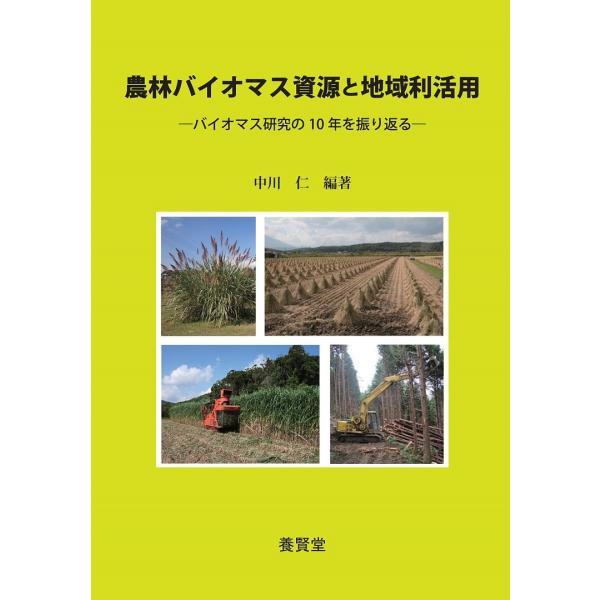 農林バイオマス資源と地域利活用 ―バイオマス研究の10年を振り返る― / 中川仁 編著|yokendo