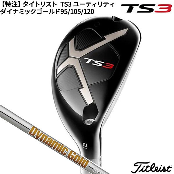 【SALE】(特注/納期約4-6週)タイトリスト TS3 ユーティリティ ダイナミックゴールド 95 / 105 /120 シャフ