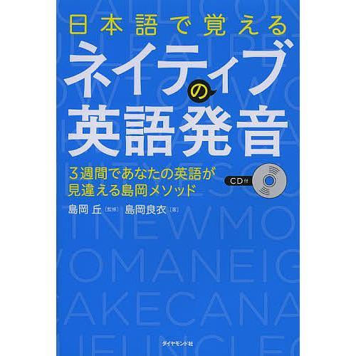 日本語で覚えるネイティブの英語発音 3週間であなたの英語が見違える島岡メソッド / 島岡良衣 / 島岡丘|bookfan