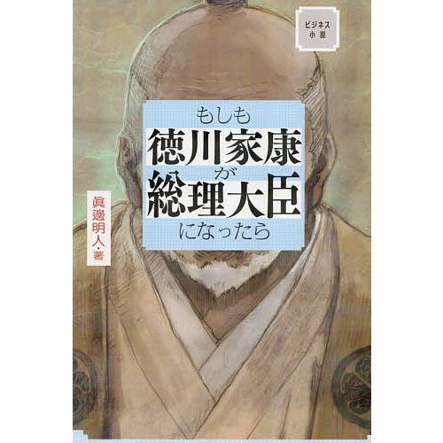 もしも徳川家康が総理大臣になったら ビジネス小説 / 眞邊明人|bookfan
