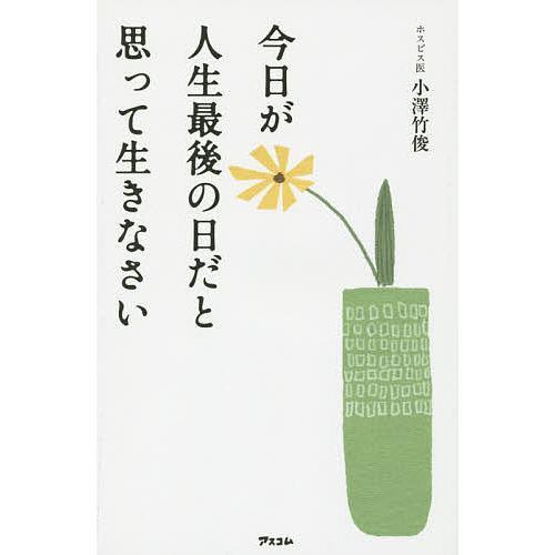 今日が人生最後の日だと思って生きなさい 日本正規品 小澤竹俊 価格