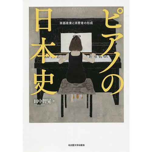ピアノの日本史 NEW売り切れる前に☆ 楽器産業と消費者の形成 田中智晃 超定番