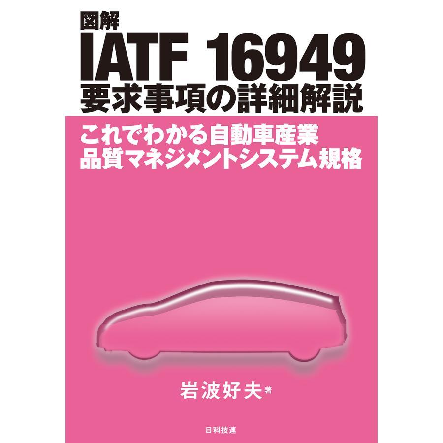 図解IATF 16949要求事項の詳細解説 永遠の定番 付与 これでわかる自動車産業品質マネジメントシステム規格 岩波好夫