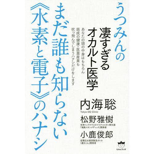 まだ誰も知らない《水素と電子》のハナシ うつみんの凄すぎるオカルト医学 / 内海聡 / 松野雅樹 / 小鹿俊郎|bookfan