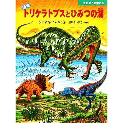 恐竜トリケラトプスとひみつの湖 在庫あり 水生恐竜とたたかう巻 たたかう恐竜たち 黒川みつひろ 激安セール 著