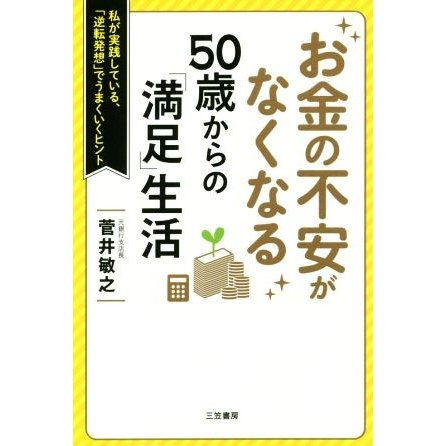 お金の不安がなくなる50歳からの 満足 生活 私が実践している セール特価 菅井敏之 著者 まとめ買い特価 逆転発想 でうまくいくヒント