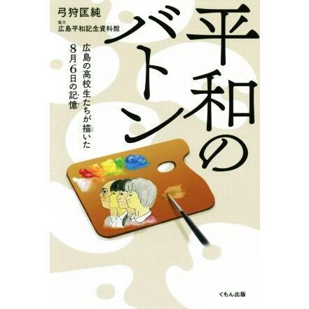 平和のバトン お気に入り 広島の高校生たちが描いた8月6日の記憶 お求めやすく価格改定 弓狩匡純 著者