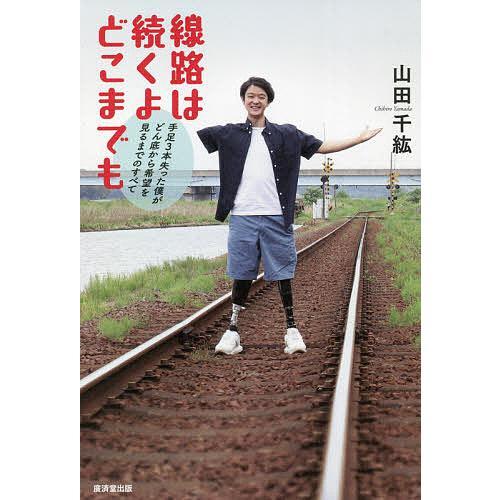 新生活 毎日クーポン有 線路は続くよどこまでも 山田千紘 未使用品 手足3本失った僕がどん底から希望を見るまでのすべて