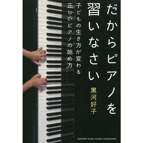 毎日クーポン有 だからピアノを習いなさい 黒河好子 ファクトリーアウトレット 子どもの生き方が変わる正しいピアノの始め方 訳あり品送料無料