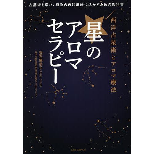 毎日クーポン有/ 星のアロマセラピー 西洋占星術とアロマ療法 占星術を学び、植物の自然療法に活かすための教科書/登石麻恭子
