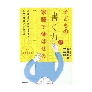 新品本/子どもの「書く力」は家庭で伸ばせる 作文・読書感想文 お母さんができること、してあげたいこと 高濱正伸/著 竹谷和/著 dorama