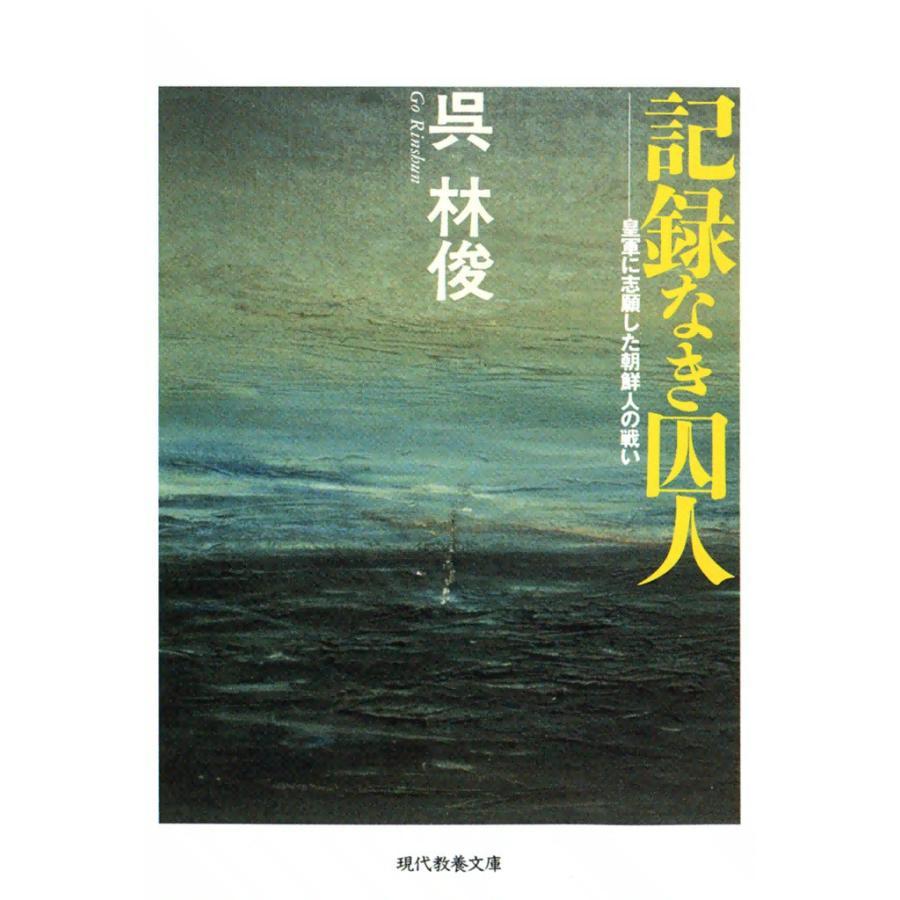記録なき囚人 皇軍に志願した朝鮮人の戦い 電子書籍版 / 呉 林俊|ebookjapan