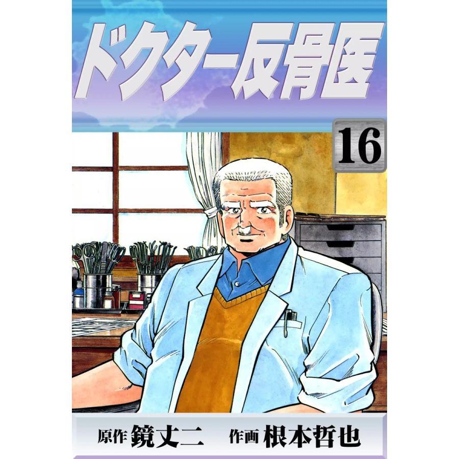 【初回50%OFFクーポン】ドクター反骨医 (16) 電子書籍版 / 原作:鏡丈二 作画:根本哲也|ebookjapan