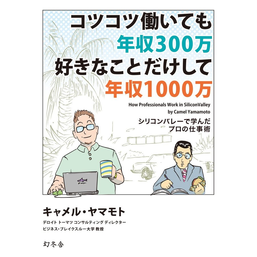コツコツ働いても年収300万 好きな事だけして年収1000万 シリコンバレーで学んだプロの仕事術 電子書籍版 / 著:キャメル・ヤマモト|ebookjapan