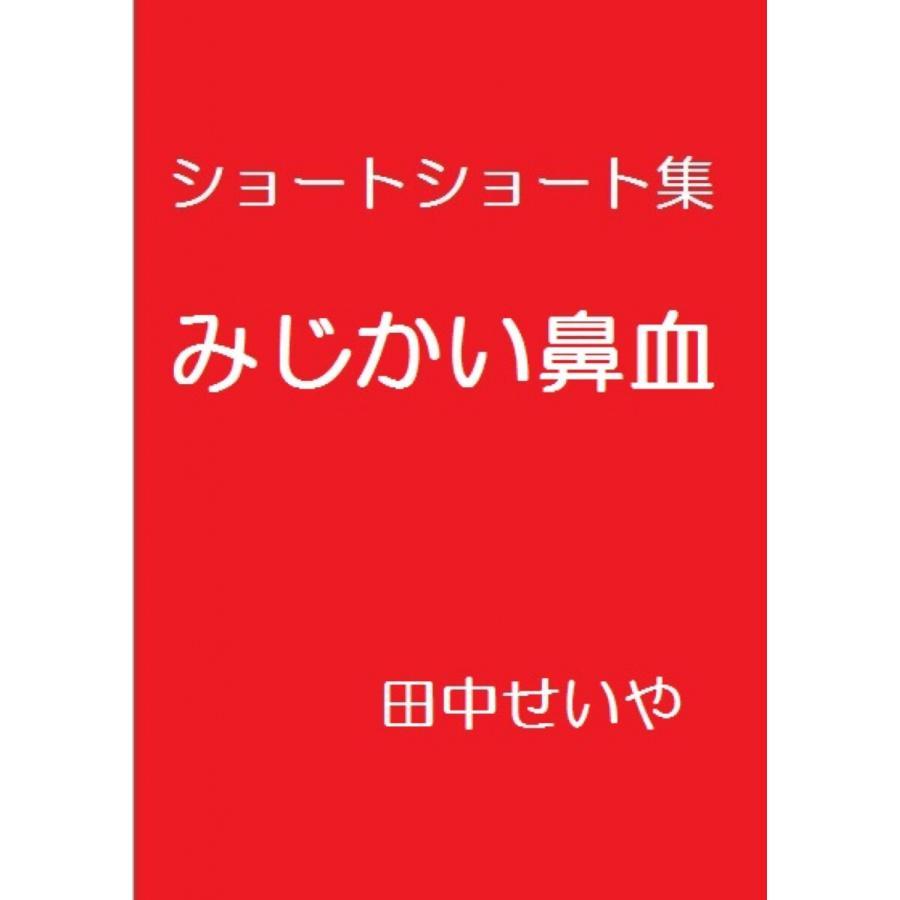 みじかい鼻血: ショートショート 電子書籍版 / 著:田中せいや|ebookjapan
