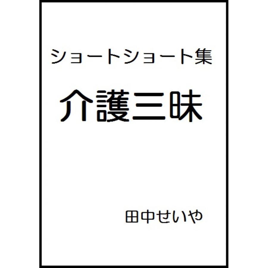 介護三昧: ショートショート 電子書籍版 / 著:田中せいや ebookjapan
