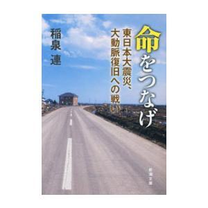 命をつなげ―東日本大震災、大動脈復旧への戦い―(新潮文庫) 電子書籍版 / 稲泉連|ebookjapan