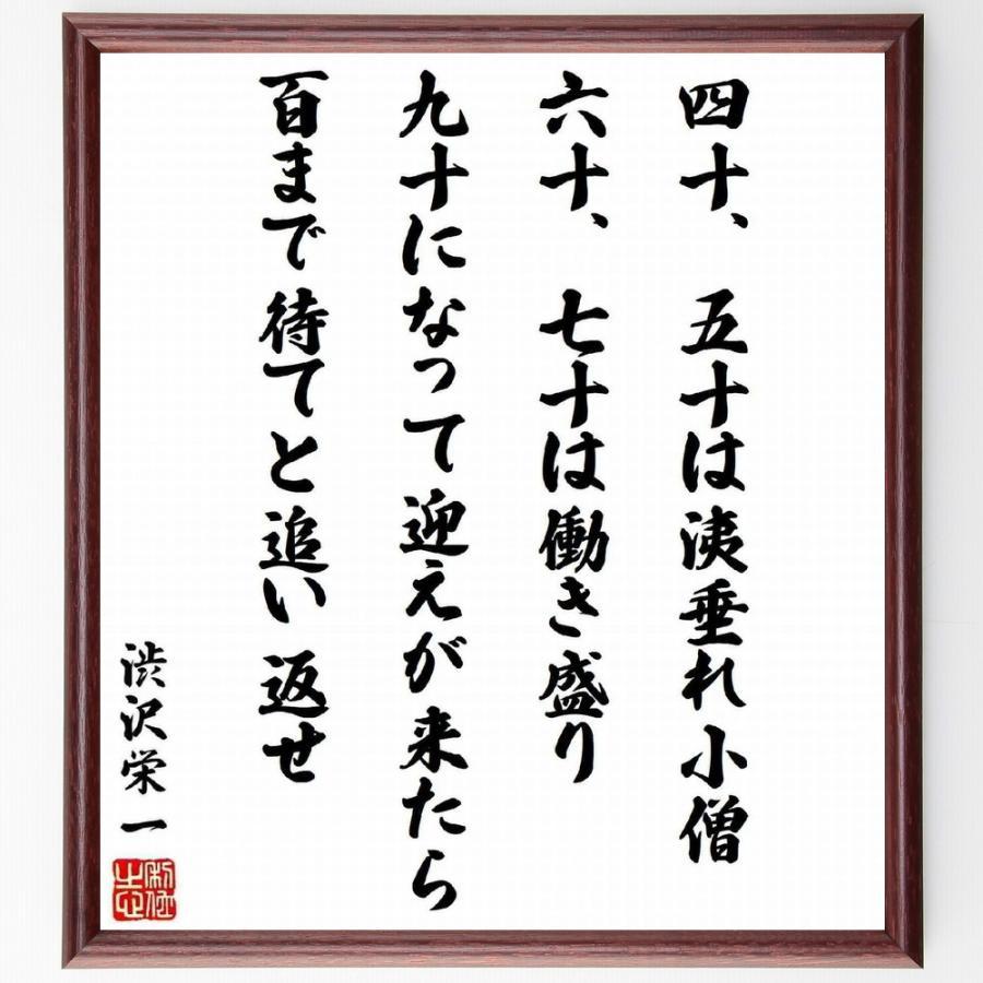 渋沢栄一の名言書道色紙『四十、五十は洟垂れ小僧、六十、七十は働き盛り、九十になって迎えが来たら、百まで待てと追い返せ』額付き/受注後制作|rittermind